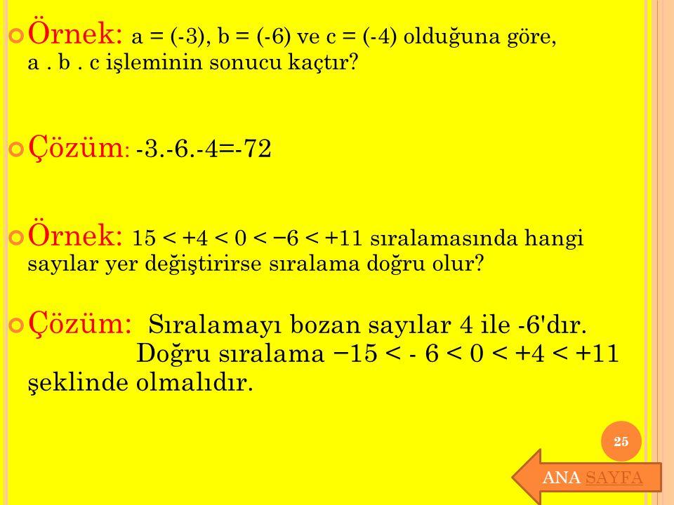 Örnek: a = (-3), b = (-6) ve c = (-4) olduğuna göre, a. b. c işleminin sonucu kaçtır? Çözüm : -3.-6.-4=-72 Örnek: 15 < +4 < 0 < −6 < +11 sıralamasında