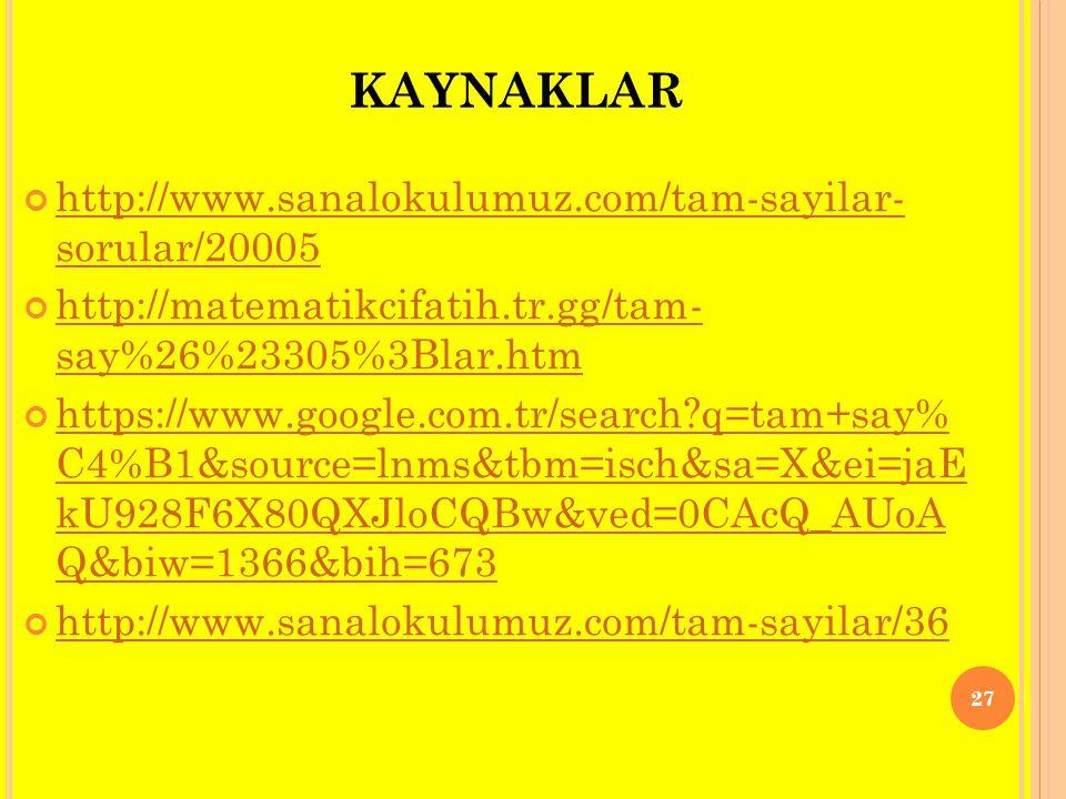 KAYNAKLAR http://www.sanalokulumuz.com/tam-sayilar- sorular/20005 http://matematikcifatih.tr.gg/tam- say%26%23305%3Blar.htm https://www.google.com.tr/