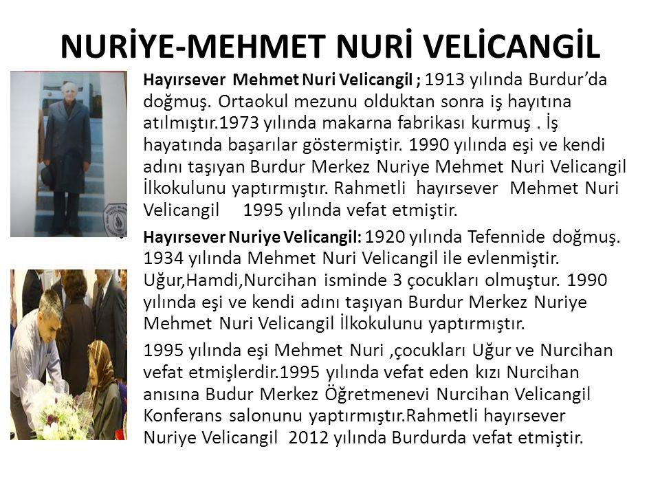 NURİYE-MEHMET NURİ VELİCANGİL Hayırsever Mehmet Nuri Velicangil ; 1913 yılında Burdur'da doğmuş.