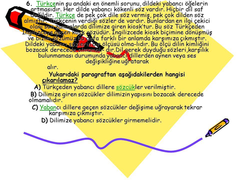 6. Türkçenin şu andaki en önemli sorunu, dildeki yabancı öğelerin artmasıdır. Her dilde yabancı kökenli söz vardır. Hiçbir dil saf değildir. Türkçe de