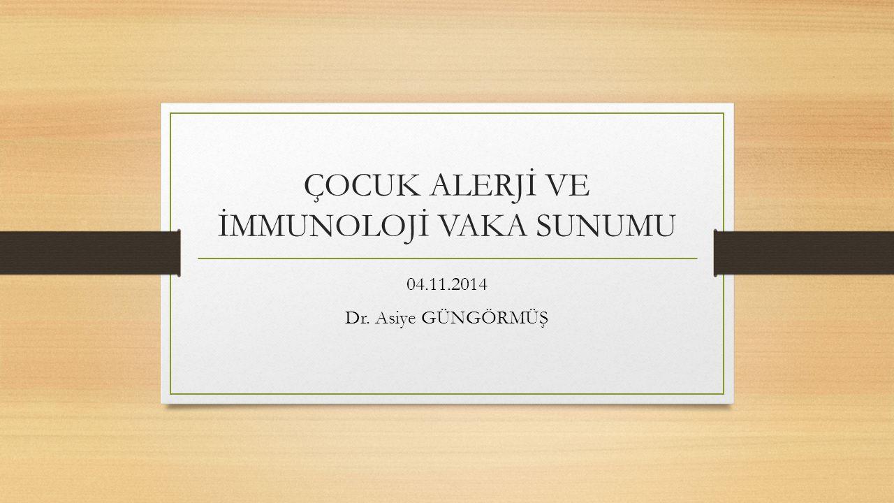 ÇOCUK ALERJİ VE İMMUNOLOJİ VAKA SUNUMU 04.11.2014 Dr. Asiye GÜNGÖRMÜŞ