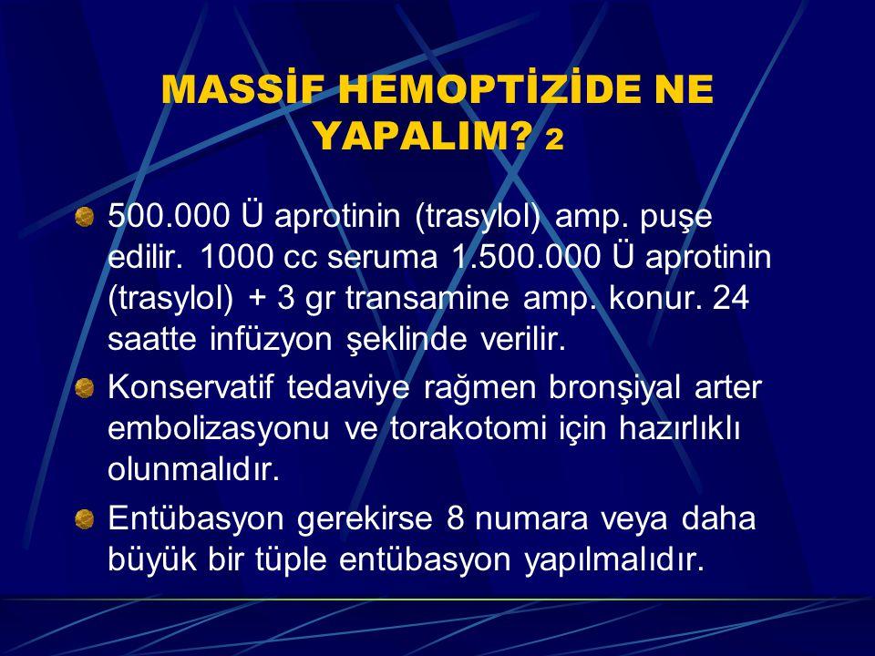 MASSİF HEMOPTİZİDE NE YAPALIM? 2 500.000 Ü aprotinin (trasylol) amp. puşe edilir. 1000 cc seruma 1.500.000 Ü aprotinin (trasylol) + 3 gr transamine am
