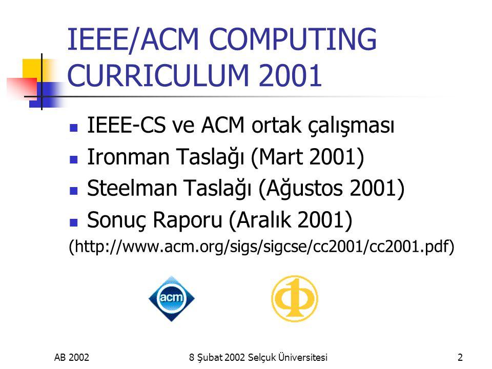 AB 20028 Şubat 2002 Selçuk Üniversitesi2 IEEE/ACM COMPUTING CURRICULUM 2001 IEEE-CS ve ACM ortak çalışması Ironman Taslağı (Mart 2001) Steelman Taslağı (Ağustos 2001) Sonuç Raporu (Aralık 2001) (http://www.acm.org/sigs/sigcse/cc2001/cc2001.pdf)
