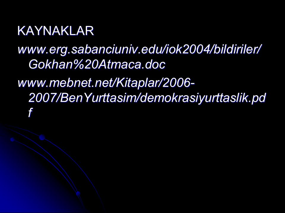 KAYNAKLAR www.erg.sabanciuniv.edu/iok2004/bildiriler/ Gokhan%20Atmaca.doc www.mebnet.net/Kitaplar/2006- 2007/BenYurttasim/demokrasiyurttaslik.pd f
