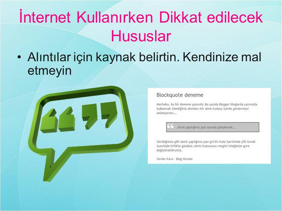 İnternet Kullanırken Dikkat edilecek Hususlar Alıntılar için kaynak belirtin. Kendinize mal etmeyin