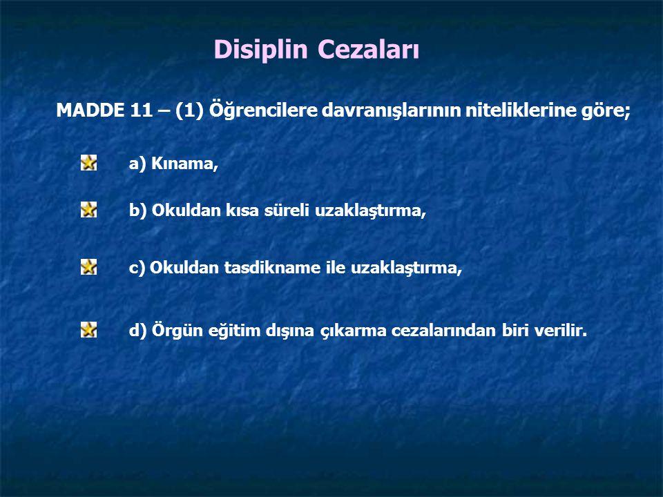 Disiplin Cezaları MADDE 11 – (1) Öğrencilere davranışlarının niteliklerine göre; a) Kınama, b) Okuldan kısa süreli uzaklaştırma, c) Okuldan tasdikname ile uzaklaştırma, d) Örgün eğitim dışına çıkarma cezalarından biri verilir.