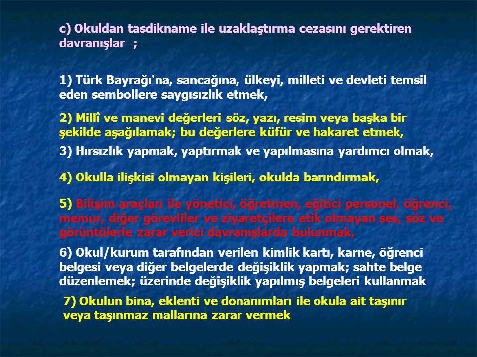 c) Okuldan tasdikname ile uzaklaştırma cezasını gerektiren davranışlar ; 1) Türk Bayrağı na, sancağına, ülkeyi, milleti ve devleti temsil eden sembollere saygısızlık etmek, 2) Millî ve manevi değerleri söz, yazı, resim veya başka bir şekilde aşağılamak; bu değerlere küfür ve hakaret etmek, 3) Hırsızlık yapmak, yaptırmak ve yapılmasına yardımcı olmak, 4) Okulla ilişkisi olmayan kişileri, okulda barındırmak, 6) Okul/kurum tarafından verilen kimlik kartı, karne, öğrenci belgesi veya diğer belgelerde değişiklik yapmak; sahte belge düzenlemek; üzerinde değişiklik yapılmış belgeleri kullanmak 5) Bilişim araçları ile yönetici, öğretmen, eğitici personel, öğrenci, memur, diğer görevliler ve ziyaretçilere etik olmayan ses, söz ve görüntülerle zarar verici davranışlarda bulunmak, 7) Okulun bina, eklenti ve donanımları ile okula ait taşınır veya taşınmaz mallarına zarar vermek