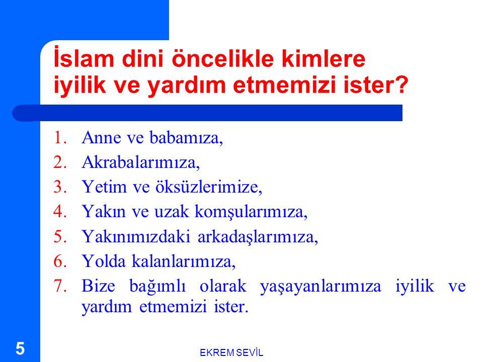 EKREM SEVİL 5 İslam dini öncelikle kimlere iyilik ve yardım etmemizi ister.