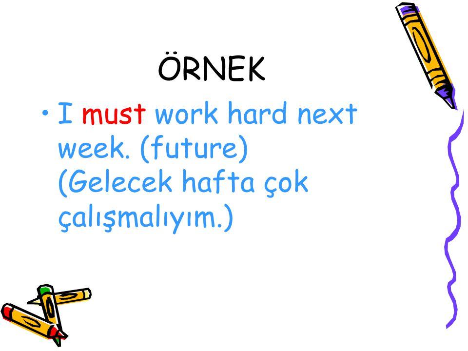 ÖRNEK I must work hard next week. (future) (Gelecek hafta çok çalışmalıyım.)