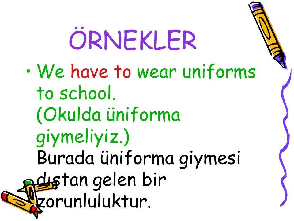 ÖRNEKLER We have to wear uniforms to school. (Okulda üniforma giymeliyiz.) Burada üniforma giymesi dıştan gelen bir zorunluluktur.