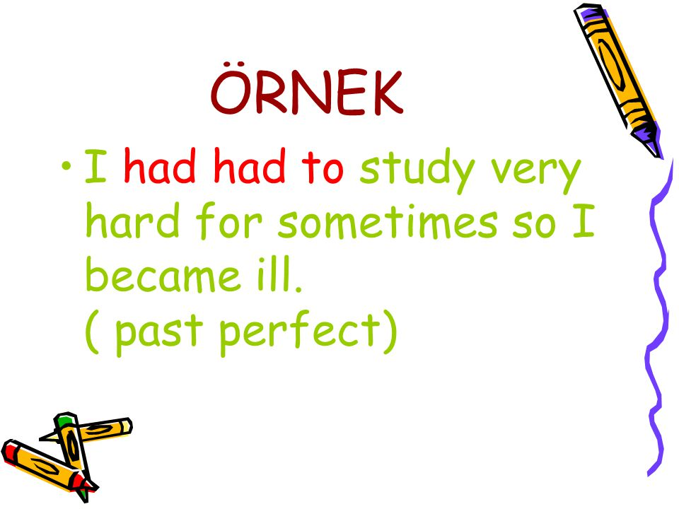 ÖRNEK I had had to study very hard for sometimes so I became ill. ( past perfect)