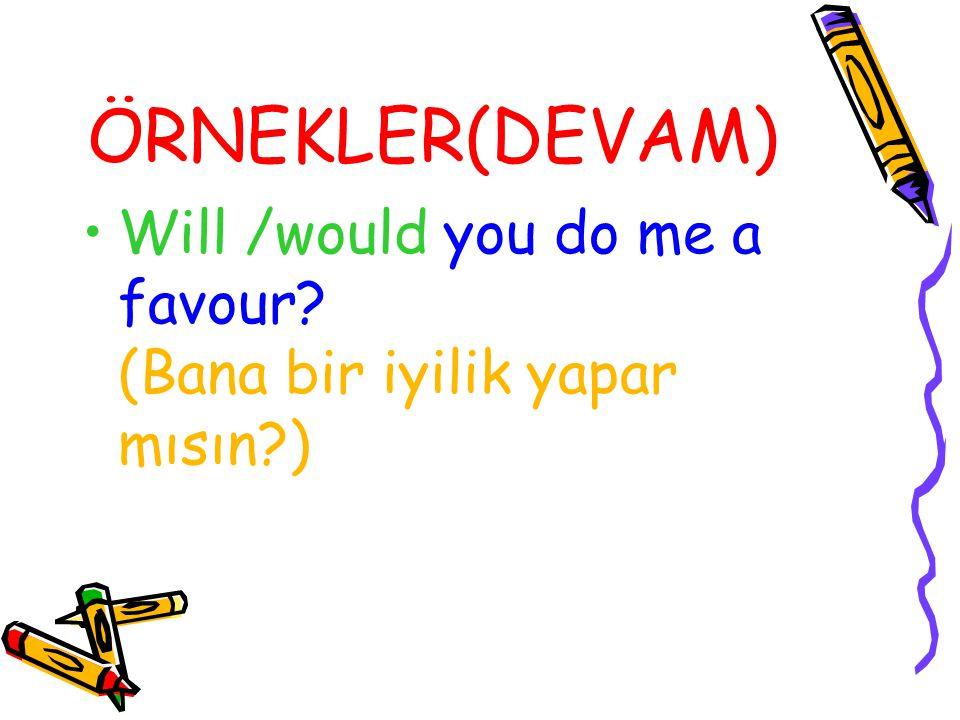 ÖRNEKLER(DEVAM) Will /would you do me a favour? (Bana bir iyilik yapar mısın?)