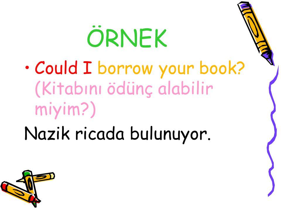 ÖRNEK Could I borrow your book? (Kitabını ödünç alabilir miyim?) Nazik ricada bulunuyor.