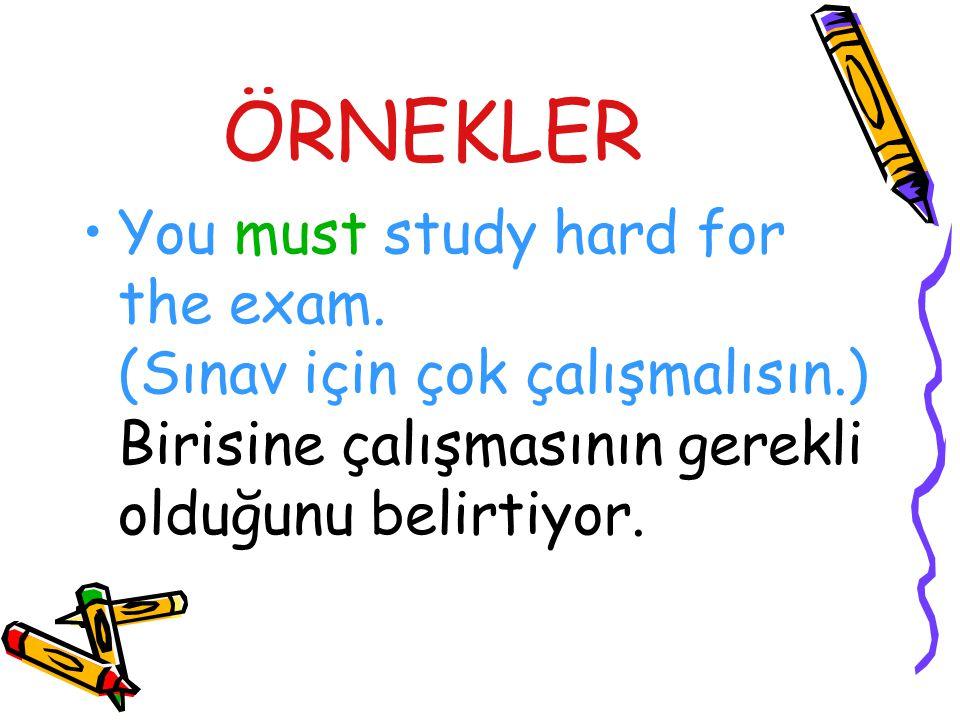 ÖRNEKLER You must study hard for the exam. (Sınav için çok çalışmalısın.) Birisine çalışmasının gerekli olduğunu belirtiyor.