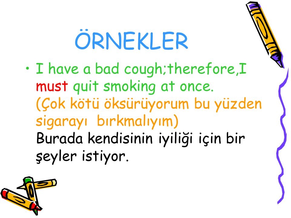 ÖRNEKLER I have a bad cough;therefore,I must quit smoking at once. (Çok kötü öksürüyorum bu yüzden sigarayı bırkmalıyım) Burada kendisinin iyiliği içi