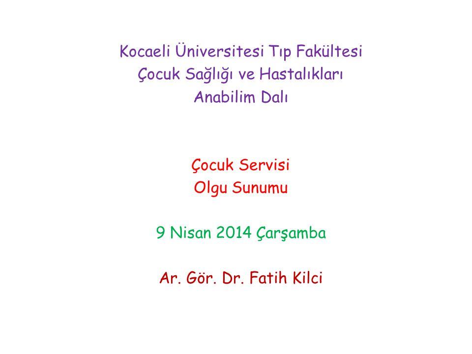 Kocaeli Üniversitesi Tıp Fakültesi Çocuk Sağlığı ve Hastalıkları Anabilim Dalı Çocuk Servisi Olgu Sunumu 9 Nisan 2014 Çarşamba Ar. Gör. Dr. Fatih Kilc