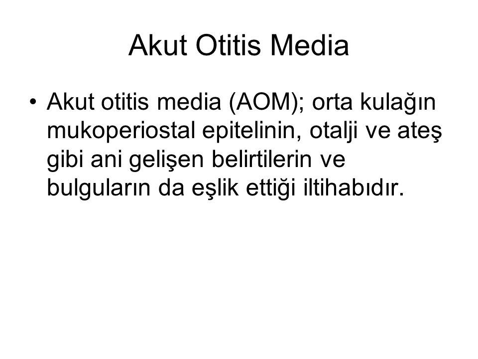 Akut Otitis Media Akut otitis media (AOM); orta kulağın mukoperiostal epitelinin, otalji ve ateş gibi ani gelişen belirtilerin ve bulguların da eşlik