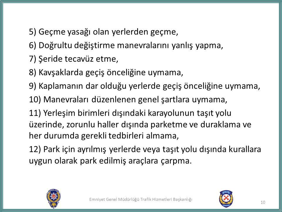 Emniyet Genel Müdürlüğü Trafik Hizmetleri Başkanlığı 5) Geçme yasağı olan yerlerden geçme, 6) Doğrultu değiştirme manevralarını yanlış yapma, 7) Şerid