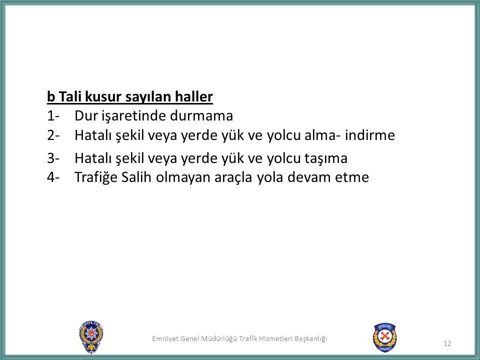 Emniyet Genel Müdürlüğü Trafik Hizmetleri Başkanlığı b Tali kusur sayılan haller 1- Dur işaretinde durmama 2- Hatalı şekil veya yerde yük ve yolcu alm