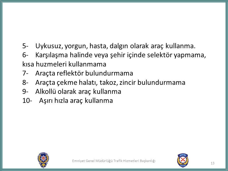 Emniyet Genel Müdürlüğü Trafik Hizmetleri Başkanlığı 5- Uykusuz, yorgun, hasta, dalgın olarak araç kullanma. 6- Karşılaşma halinde veya şehir içinde s
