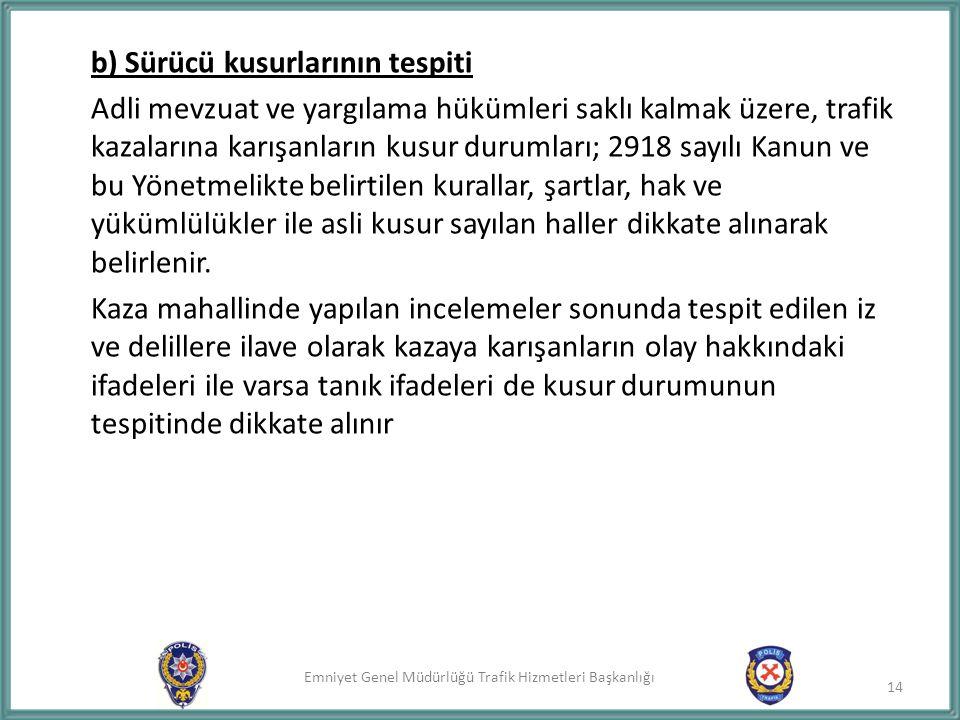 Emniyet Genel Müdürlüğü Trafik Hizmetleri Başkanlığı b) Sürücü kusurlarının tespiti Adli mevzuat ve yargılama hükümleri saklı kalmak üzere, trafik kaz
