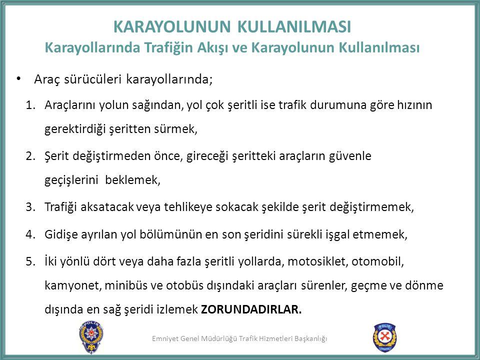 Emniyet Genel Müdürlüğü Trafik Hizmetleri Başkanlığı KARAYOLUNUN KULLANILMASI Karayollarında Trafiğin Akışı ve Karayolunun Kullanılması Araç sürücüler
