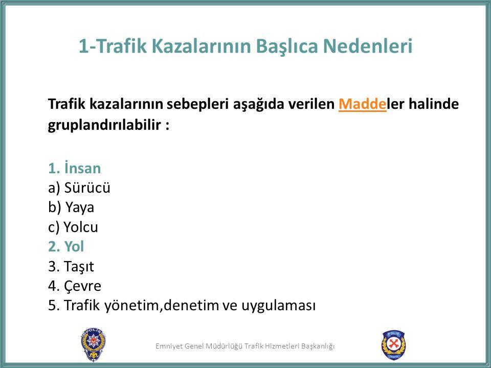 Emniyet Genel Müdürlüğü Trafik Hizmetleri Başkanlığı 1-Trafik Kazalarının Başlıca Nedenleri Trafik kazalarının sebepleri aşağıda verilen Maddeler hali