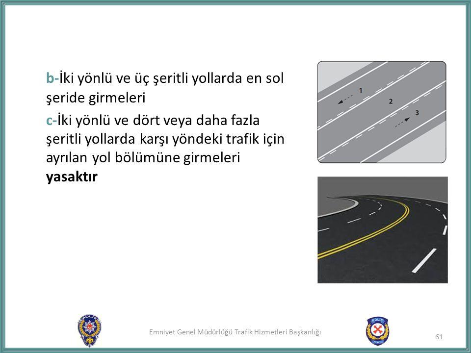 Emniyet Genel Müdürlüğü Trafik Hizmetleri Başkanlığı b-İki yönlü ve üç şeritli yollarda en sol şeride girmeleri c-İki yönlü ve dört veya daha fazla şe