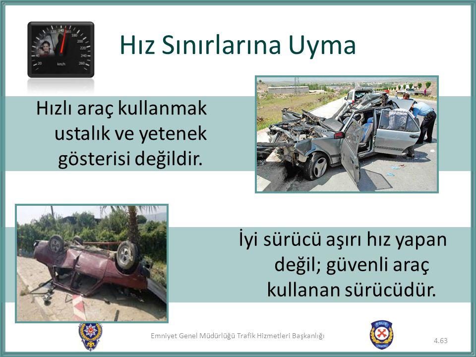 Emniyet Genel Müdürlüğü Trafik Hizmetleri Başkanlığı Hız Sınırlarına Uyma 4.63 Hızlı araç kullanmak ustalık ve yetenek gösterisi değildir. İyi sürücü