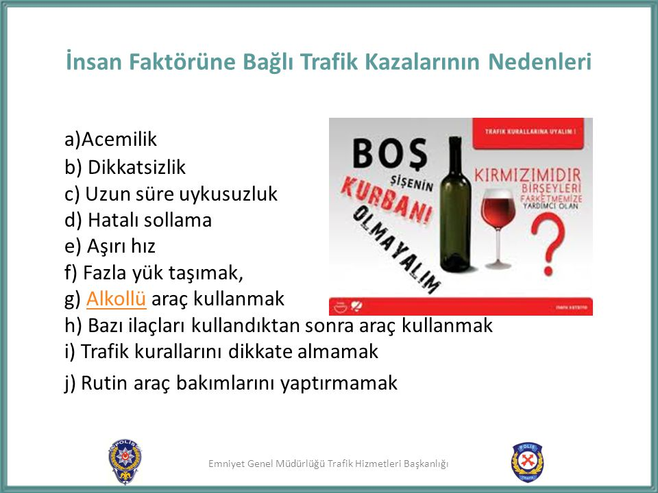 Emniyet Genel Müdürlüğü Trafik Hizmetleri Başkanlığı İnsan Faktörüne Bağlı Trafik Kazalarının Nedenleri a)Acemilik b) Dikkatsizlik c) Uzun süre uykusu