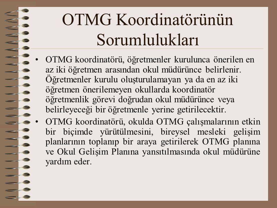 OTMG Koordinatörünün Sorumlulukları OTMG koordinatörü, öğretmenler kurulunca önerilen en az iki öğretmen arasından okul müdürünce belirlenir. Öğretmen
