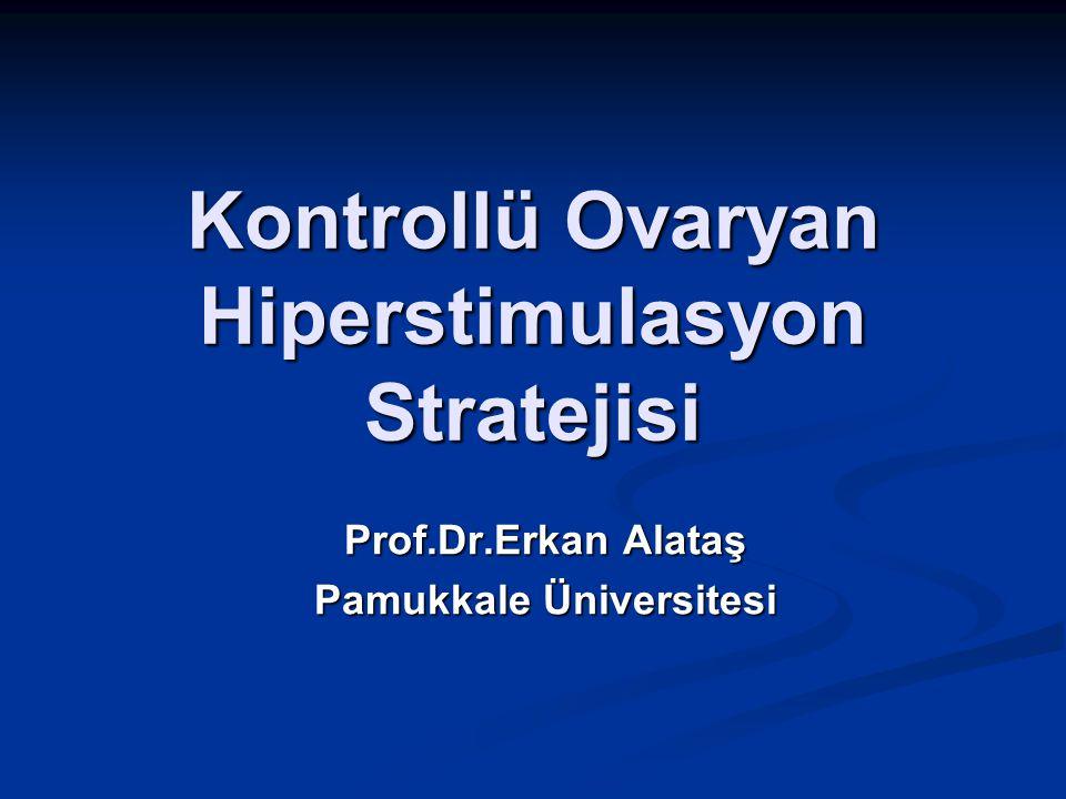 Kontrollü Ovaryan Hiperstimulasyon Stratejisi Prof.Dr.Erkan Alataş Pamukkale Üniversitesi