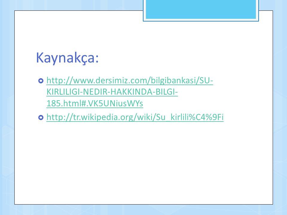 Kaynakça:  http://www.dersimiz.com/bilgibankasi/SU- KIRLILIGI-NEDIR-HAKKINDA-BILGI- 185.html#.VK5UNiusWYs http://www.dersimiz.com/bilgibankasi/SU- KI