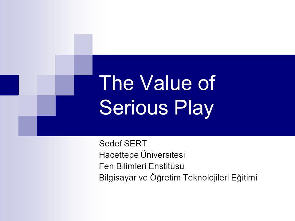 The Value of Serious Play Sedef SERT Hacettepe Üniversitesi Fen Bilimleri Enstitüsü Bilgisayar ve Öğretim Teknolojileri Eğitimi