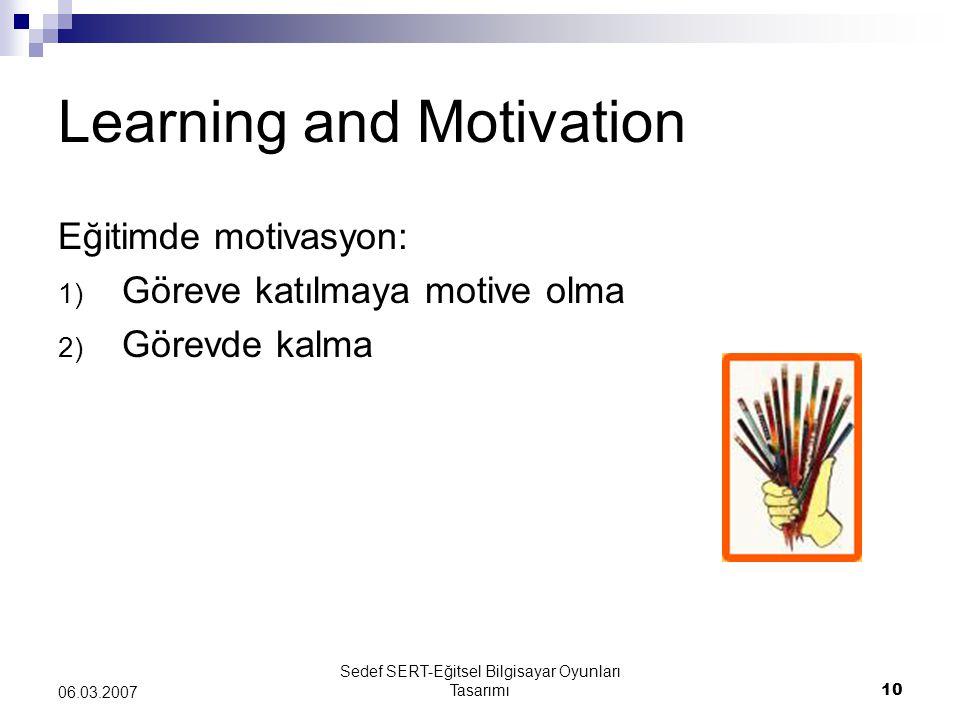 Sedef SERT-Eğitsel Bilgisayar Oyunları Tasarımı10 06.03.2007 Learning and Motivation Eğitimde motivasyon: 1) Göreve katılmaya motive olma 2) Görevde k