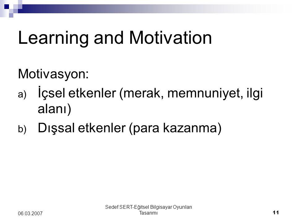 Sedef SERT-Eğitsel Bilgisayar Oyunları Tasarımı11 06.03.2007 Learning and Motivation Motivasyon: a) İçsel etkenler (merak, memnuniyet, ilgi alanı) b) Dışsal etkenler (para kazanma)