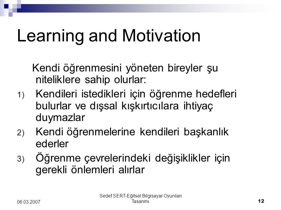 Sedef SERT-Eğitsel Bilgisayar Oyunları Tasarımı12 06.03.2007 Learning and Motivation Kendi öğrenmesini yöneten bireyler şu niteliklere sahip olurlar: 1) Kendileri istedikleri için öğrenme hedefleri bulurlar ve dışsal kışkırtıcılara ihtiyaç duymazlar 2) Kendi öğrenmelerine kendileri başkanlık ederler 3) Öğrenme çevrelerindeki değişiklikler için gerekli önlemleri alırlar
