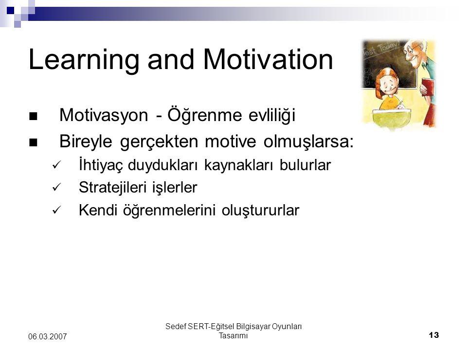 Sedef SERT-Eğitsel Bilgisayar Oyunları Tasarımı13 06.03.2007 Learning and Motivation Motivasyon - Öğrenme evliliği Bireyle gerçekten motive olmuşlarsa: İhtiyaç duydukları kaynakları bulurlar Stratejileri işlerler Kendi öğrenmelerini oluştururlar