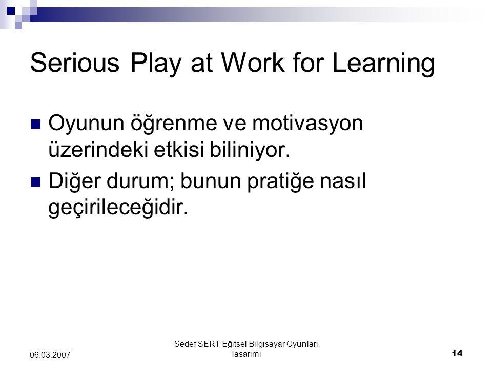 Sedef SERT-Eğitsel Bilgisayar Oyunları Tasarımı14 06.03.2007 Serious Play at Work for Learning Oyunun öğrenme ve motivasyon üzerindeki etkisi biliniyo