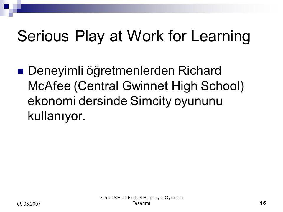 Sedef SERT-Eğitsel Bilgisayar Oyunları Tasarımı15 06.03.2007 Serious Play at Work for Learning Deneyimli öğretmenlerden Richard McAfee (Central Gwinnet High School) ekonomi dersinde Simcity oyununu kullanıyor.