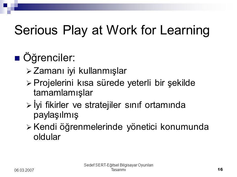 Sedef SERT-Eğitsel Bilgisayar Oyunları Tasarımı16 06.03.2007 Serious Play at Work for Learning Öğrenciler:  Zamanı iyi kullanmışlar  Projelerini kısa sürede yeterli bir şekilde tamamlamışlar  İyi fikirler ve stratejiler sınıf ortamında paylaşılmış  Kendi öğrenmelerinde yönetici konumunda oldular