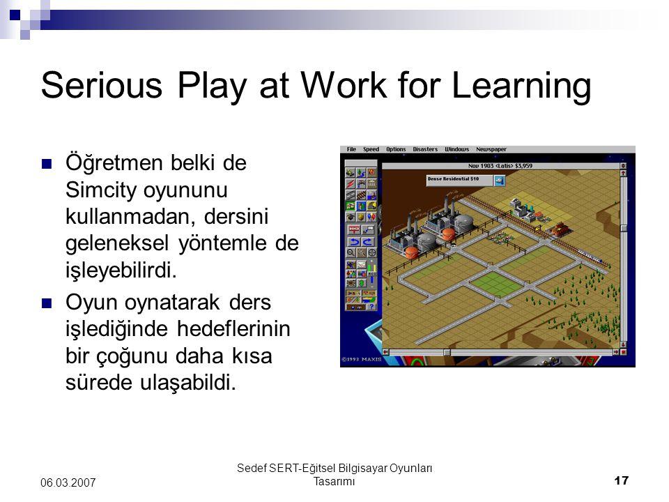 Sedef SERT-Eğitsel Bilgisayar Oyunları Tasarımı17 06.03.2007 Serious Play at Work for Learning Öğretmen belki de Simcity oyununu kullanmadan, dersini
