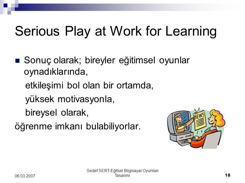Sedef SERT-Eğitsel Bilgisayar Oyunları Tasarımı18 06.03.2007 Serious Play at Work for Learning Sonuç olarak; bireyler eğitimsel oyunlar oynadıklarında