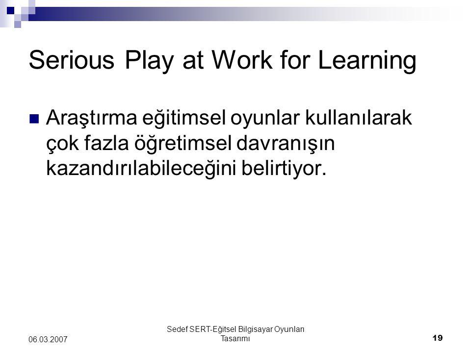 Sedef SERT-Eğitsel Bilgisayar Oyunları Tasarımı19 06.03.2007 Serious Play at Work for Learning Araştırma eğitimsel oyunlar kullanılarak çok fazla öğre