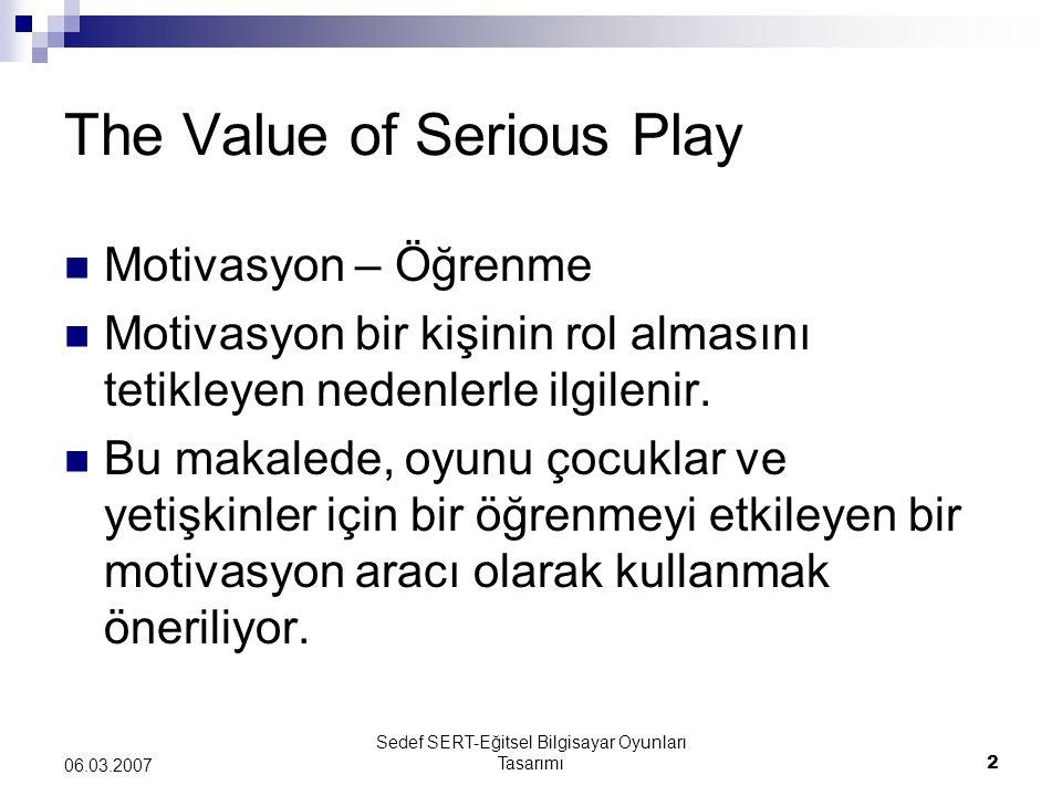 Sedef SERT-Eğitsel Bilgisayar Oyunları Tasarımı2 06.03.2007 The Value of Serious Play Motivasyon – Öğrenme Motivasyon bir kişinin rol almasını tetikleyen nedenlerle ilgilenir.