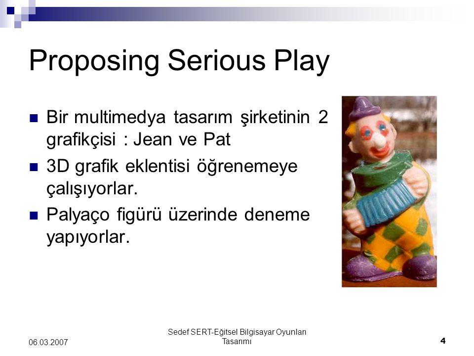Sedef SERT-Eğitsel Bilgisayar Oyunları Tasarımı4 06.03.2007 Proposing Serious Play Bir multimedya tasarım şirketinin 2 grafikçisi : Jean ve Pat 3D grafik eklentisi öğrenemeye çalışıyorlar.
