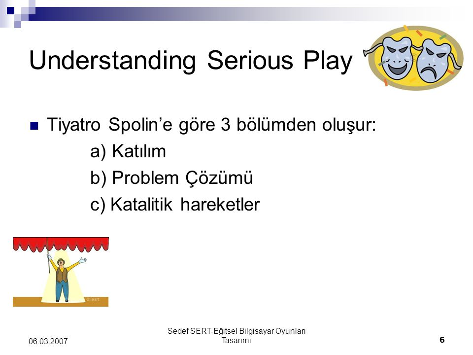 Sedef SERT-Eğitsel Bilgisayar Oyunları Tasarımı6 06.03.2007 Understanding Serious Play Tiyatro Spolin'e göre 3 bölümden oluşur: a) Katılım b) Problem