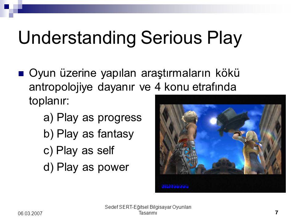 Sedef SERT-Eğitsel Bilgisayar Oyunları Tasarımı7 06.03.2007 Understanding Serious Play Oyun üzerine yapılan araştırmaların kökü antropolojiye dayanır ve 4 konu etrafında toplanır: a) Play as progress b) Play as fantasy c) Play as self d) Play as power