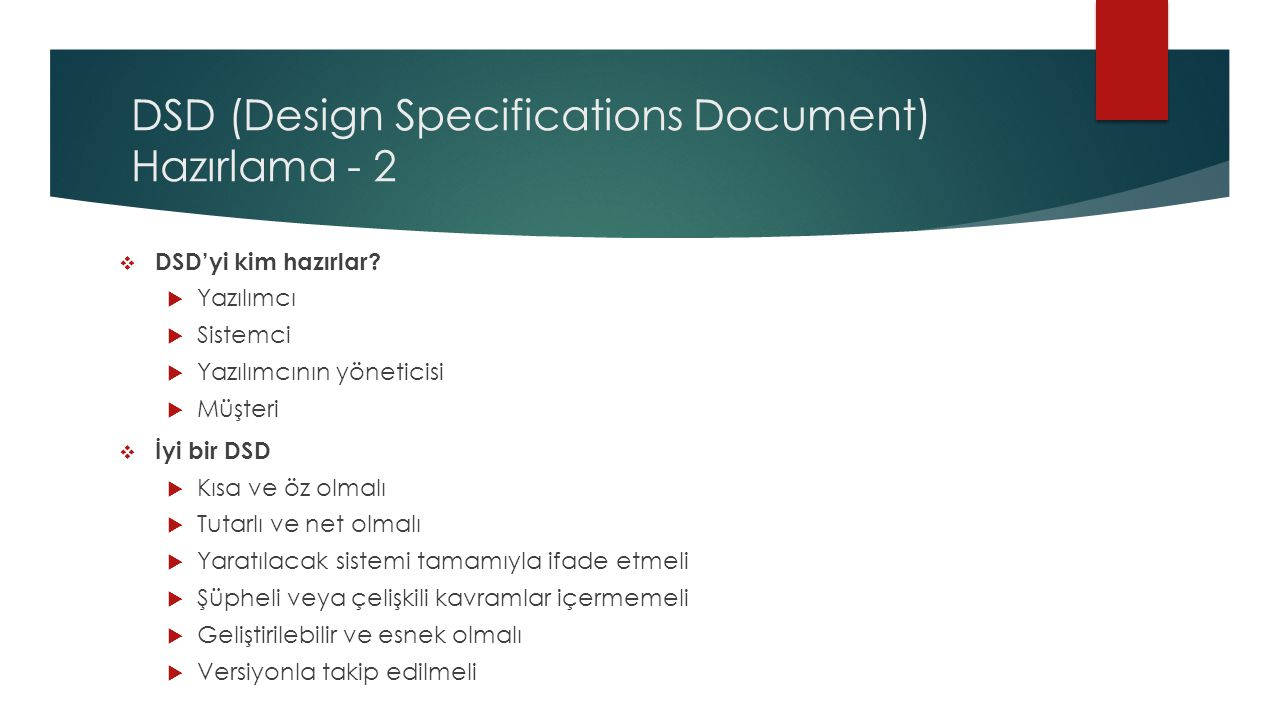 DSD (Design Specifications Document) Hazırlama - 2  DSD'yi kim hazırlar?  Yazılımcı  Sistemci  Yazılımcının yöneticisi  Müşteri  İyi bir DSD  K