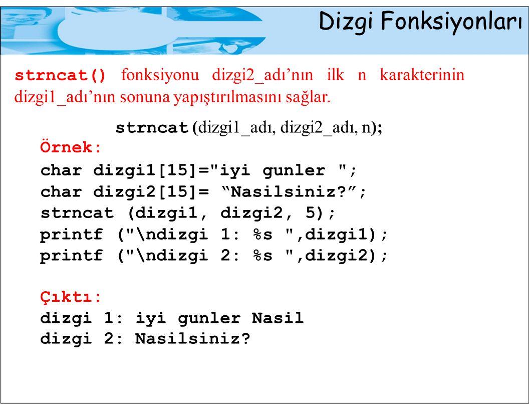 Dizgi Fonksiyonları strncat() fonksiyonu dizgi2_adı 'nın ilk n karakterinin dizgi1_adı 'nın sonuna yapıştırılmasını sağlar. strncat (dizgi1_adı, dizgi
